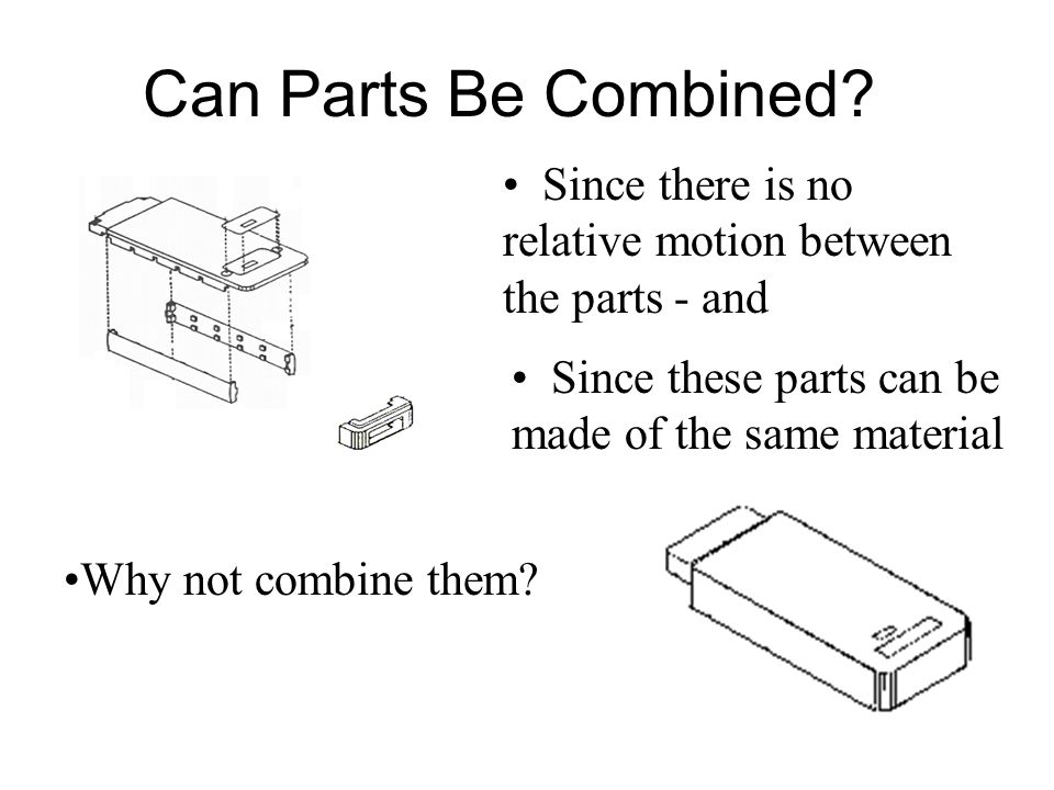 Can Parts Be Combined Since there is no relative motion between the parts - and. Since these parts can be made of the same material.