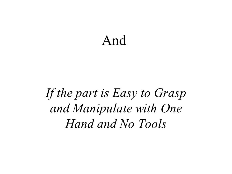 If the part is Easy to Grasp and Manipulate with One Hand and No Tools