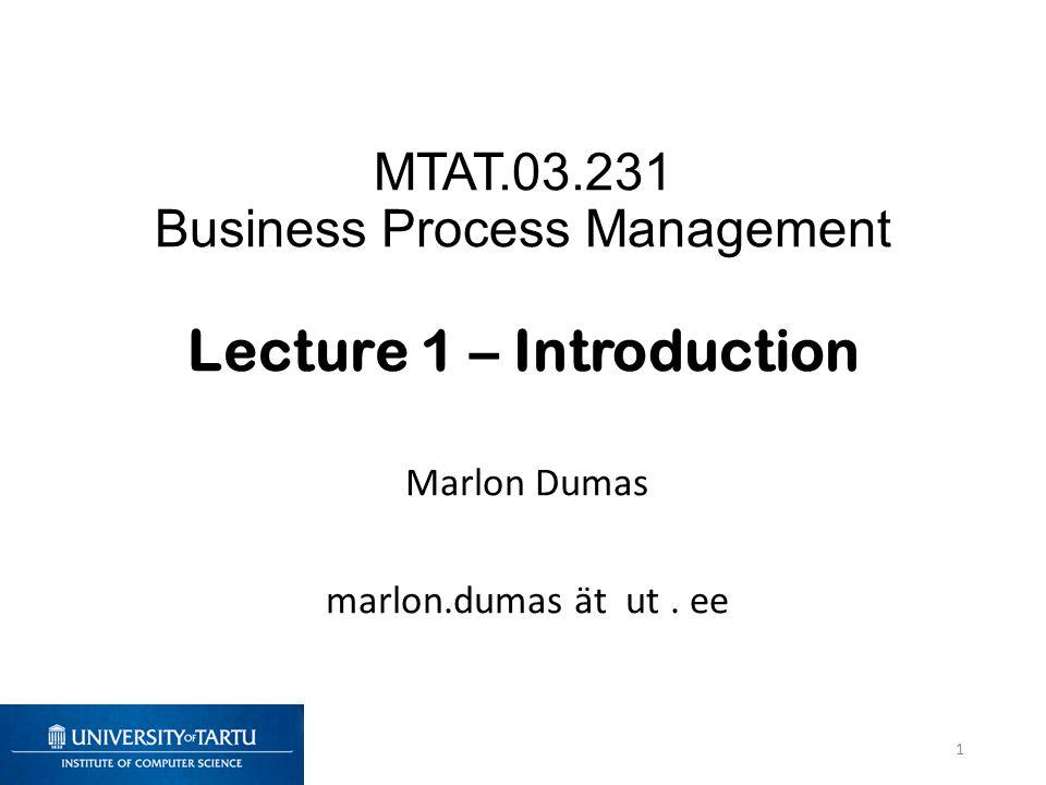 MTAT.03.231 Business Process Management Lecture 1 – Introduction