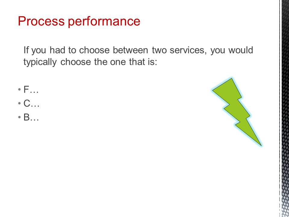 Process performance If you had to choose between two services, you would typically choose the one that is: