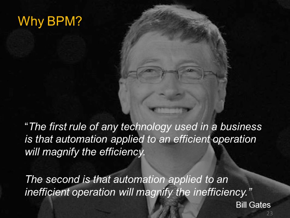 Why BPM The first rule of any technology used in a business is that automation applied to an efficient operation will magnify the efficiency.