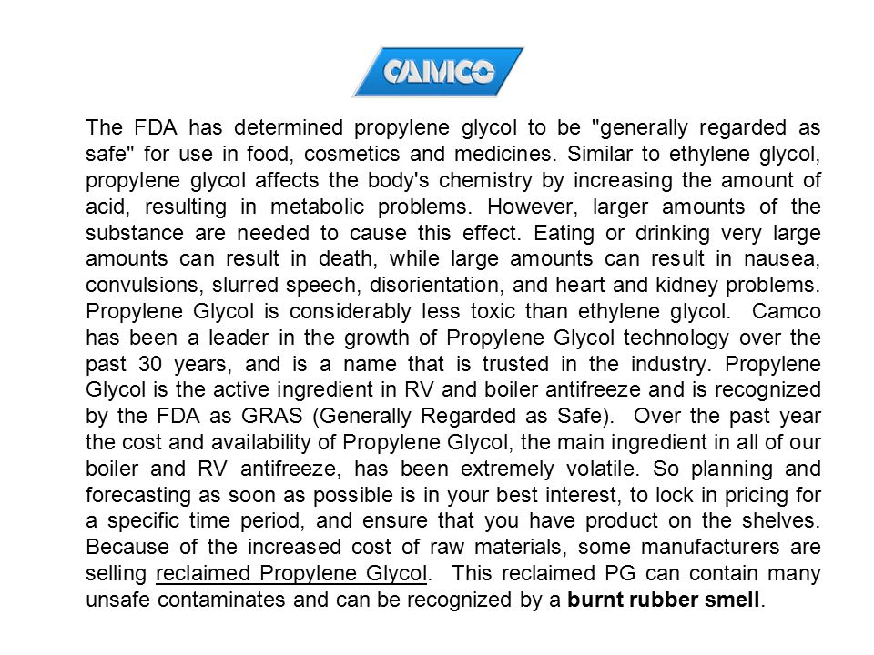 The FDA has determined propylene glycol to be generally regarded as safe for use in food, cosmetics and medicines.