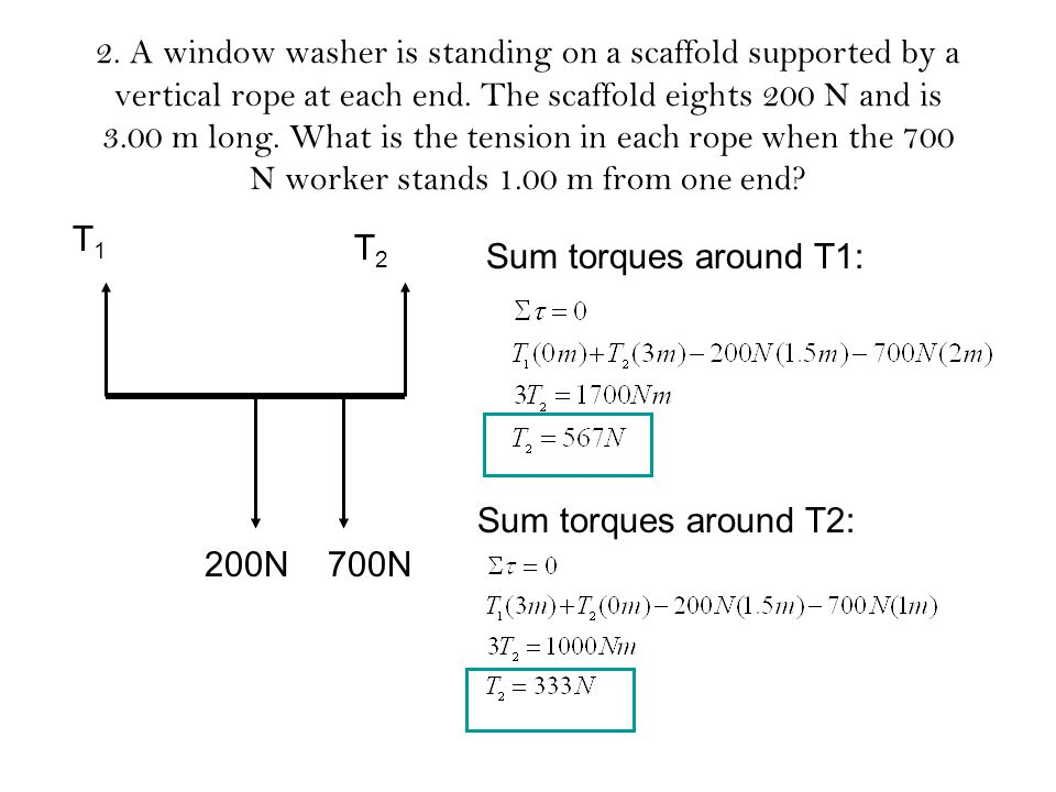 2. A window washer is standing on a scaffold supported by a vertical rope at each end. The scaffold eights 200 N and is 3.00 m long. What is the tension in each rope when the 700 N worker stands 1.00 m from one end