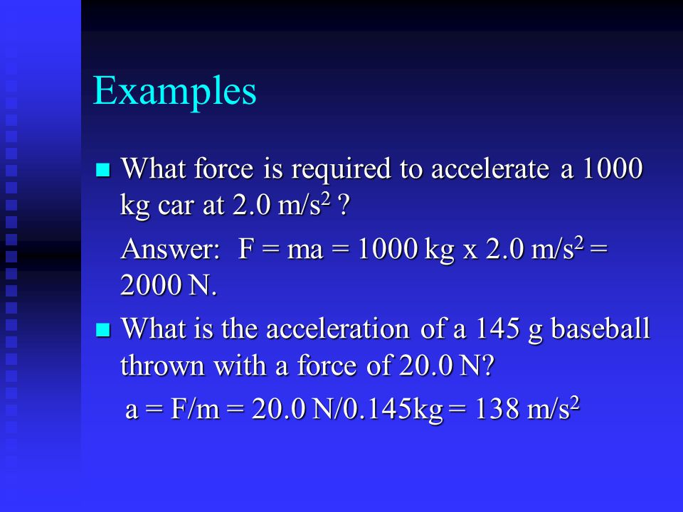 Examples What force is required to accelerate a 1000 kg car at 2.0 m/s2 Answer: F = ma = 1000 kg x 2.0 m/s2 = 2000 N.