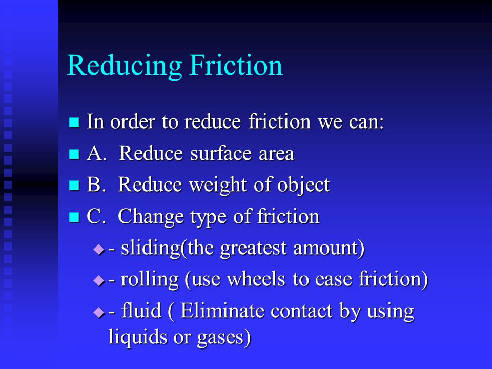 Reducing Friction In order to reduce friction we can: