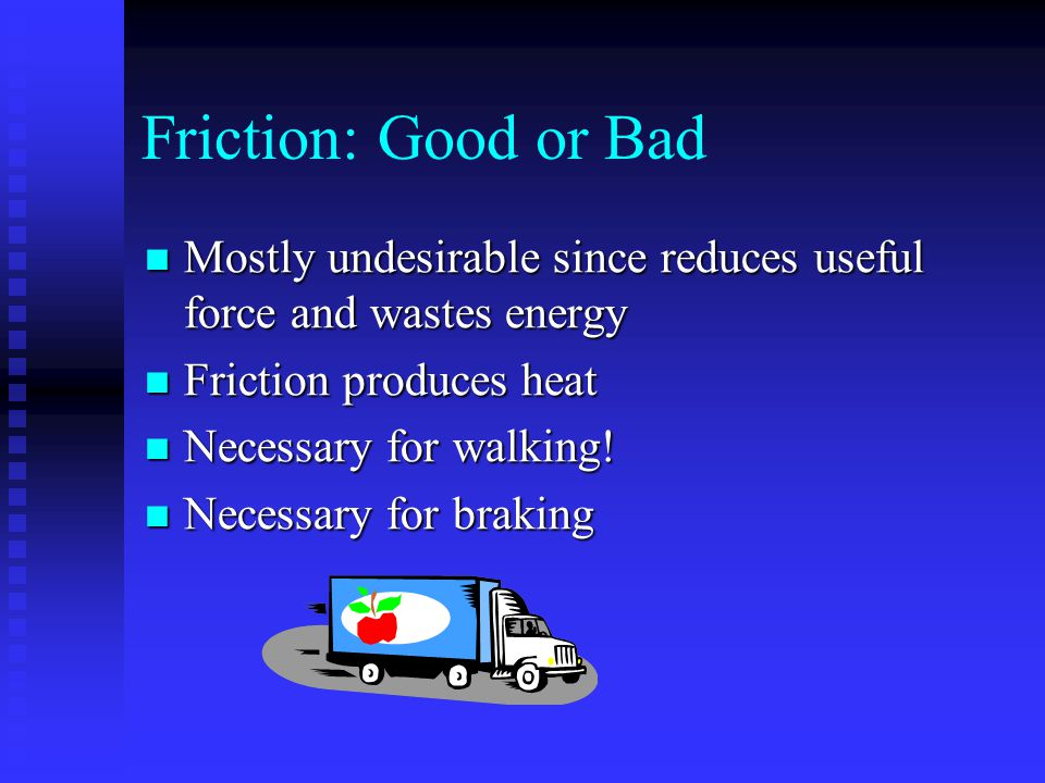 Friction: Good or Bad Mostly undesirable since reduces useful force and wastes energy. Friction produces heat.