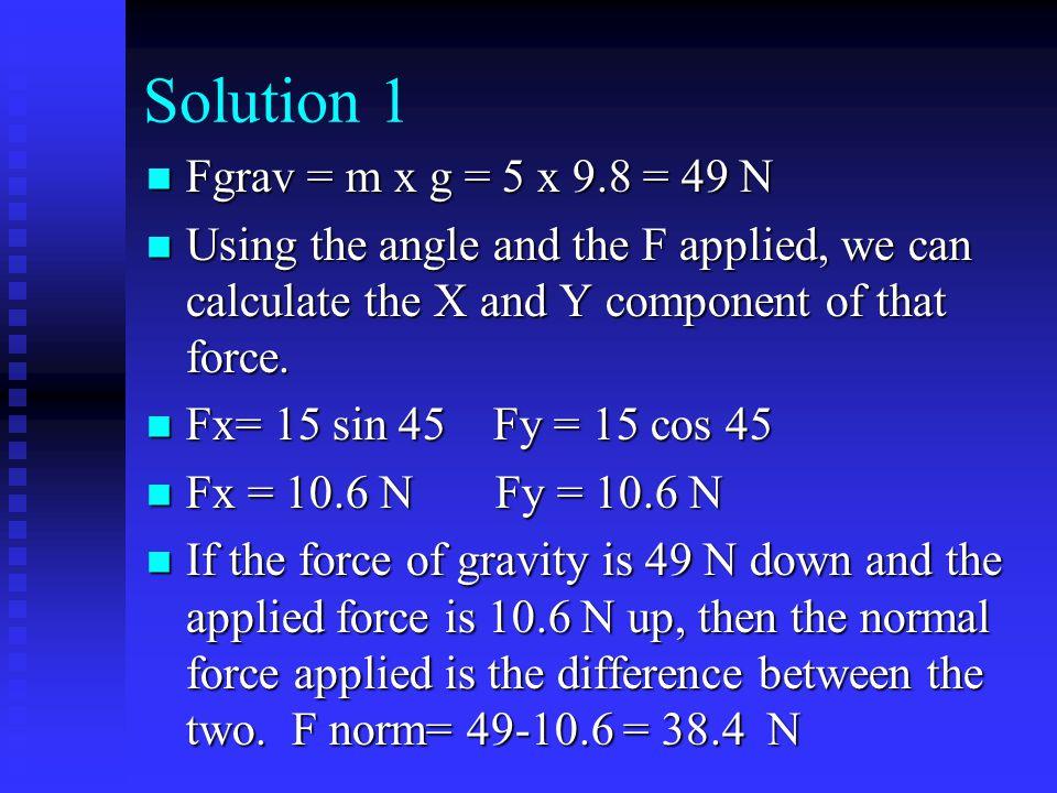 Solution 1 Fgrav = m x g = 5 x 9.8 = 49 N
