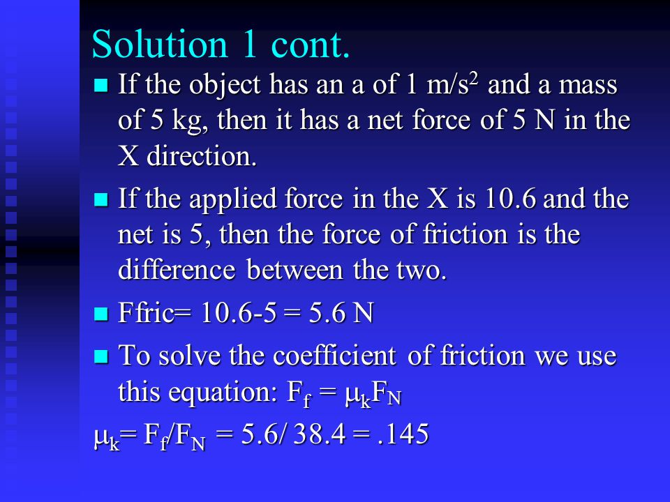 Solution 1 cont. If the object has an a of 1 m/s2 and a mass of 5 kg, then it has a net force of 5 N in the X direction.
