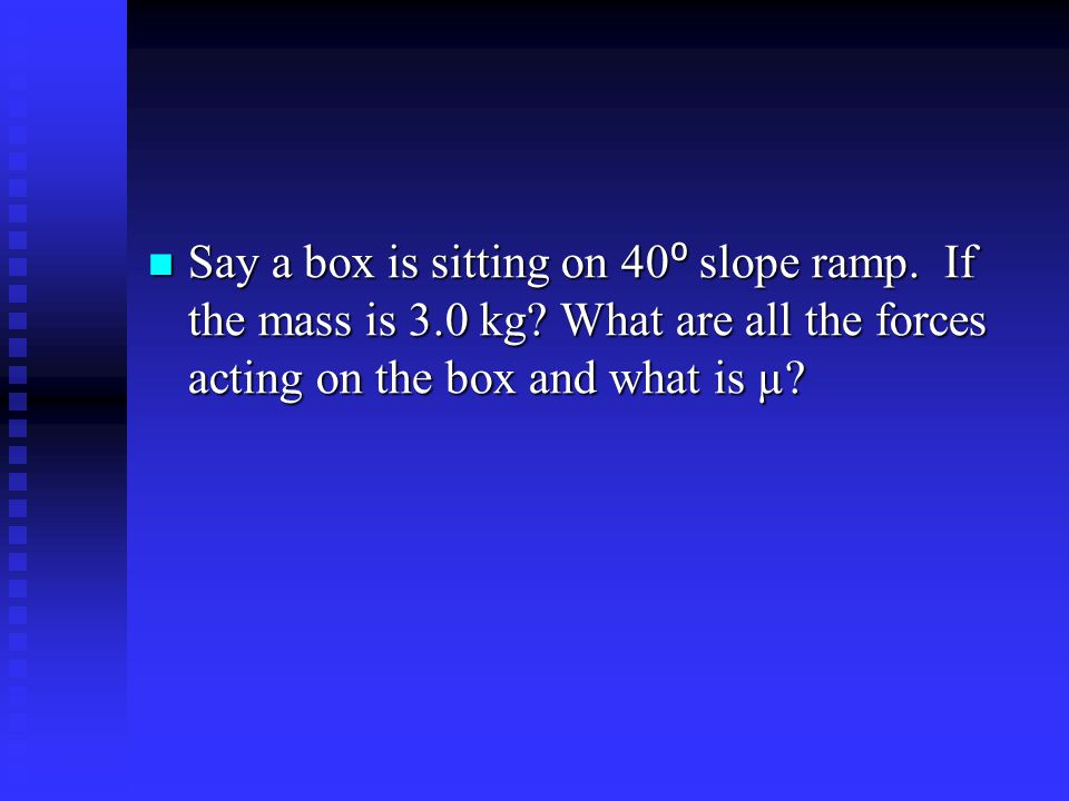 Say a box is sitting on 40⁰ slope ramp. If the mass is 3. 0 kg