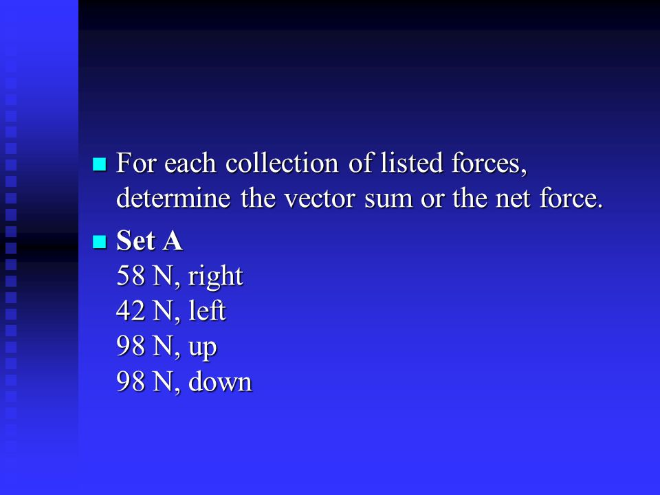 For each collection of listed forces, determine the vector sum or the net force.