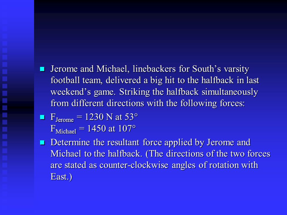 Jerome and Michael, linebackers for South's varsity football team, delivered a big hit to the halfback in last weekend's game. Striking the halfback simultaneously from different directions with the following forces: