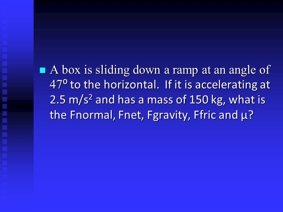 A box is sliding down a ramp at an angle of 47⁰ to the horizontal