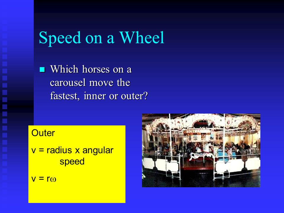 Speed on a Wheel Which horses on a carousel move the fastest, inner or outer Outer. v = radius x angular speed.