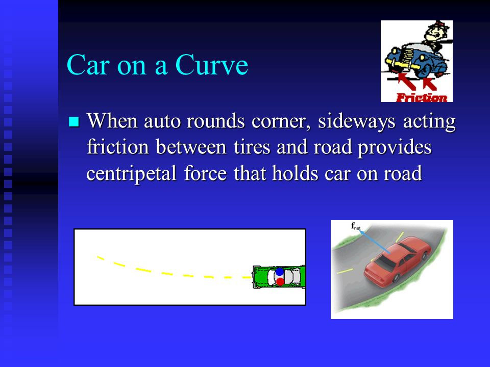 Car on a Curve When auto rounds corner, sideways acting friction between tires and road provides centripetal force that holds car on road.