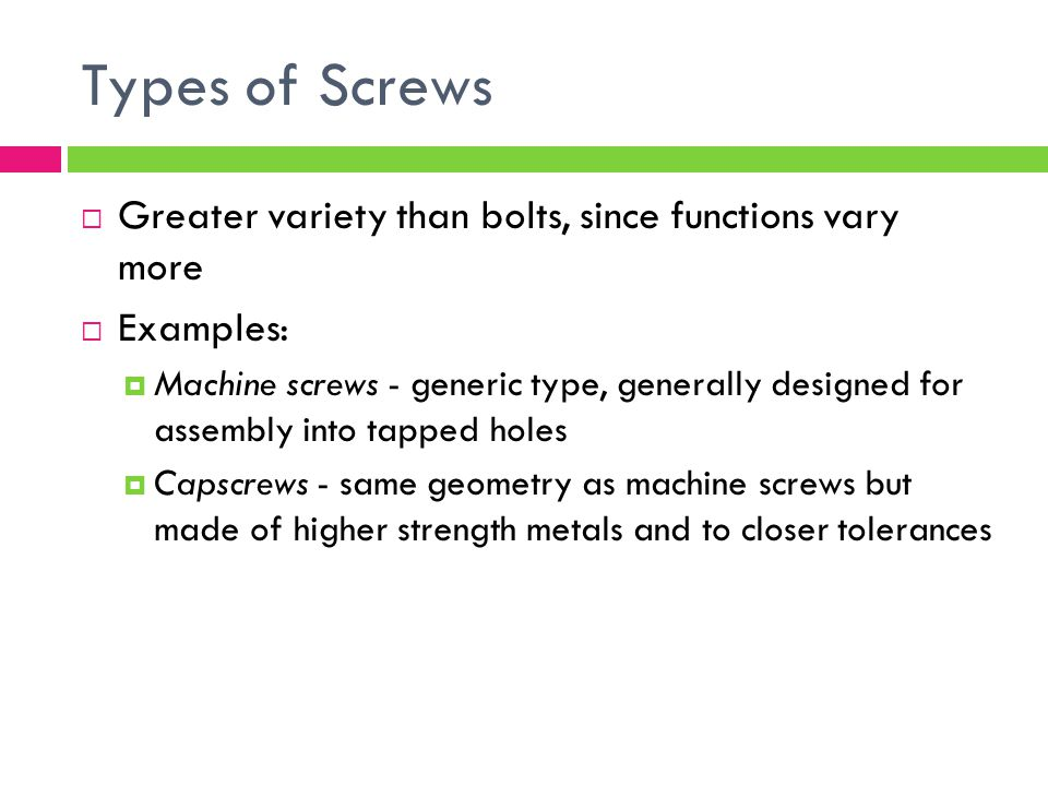 Types of Screws Greater variety than bolts, since functions vary more