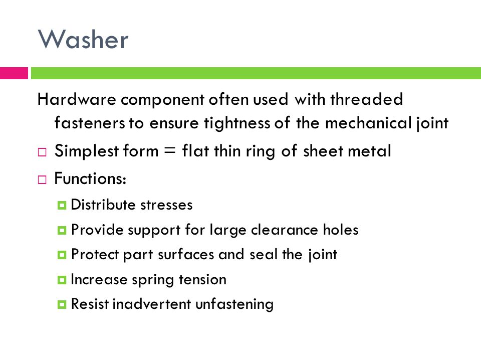 Washer Hardware component often used with threaded fasteners to ensure tightness of the mechanical joint.