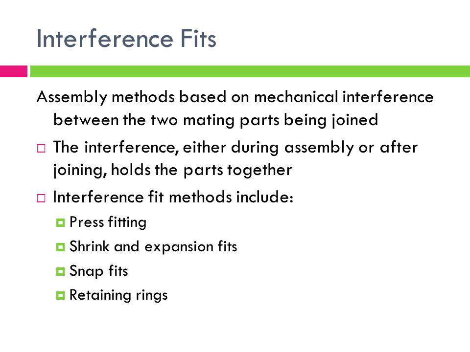 Interference Fits Assembly methods based on mechanical interference between the two mating parts being joined.