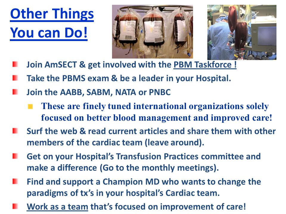 Other Things You can Do! Join AmSECT & get involved with the PBM Taskforce ! Take the PBMS exam & be a leader in your Hospital.