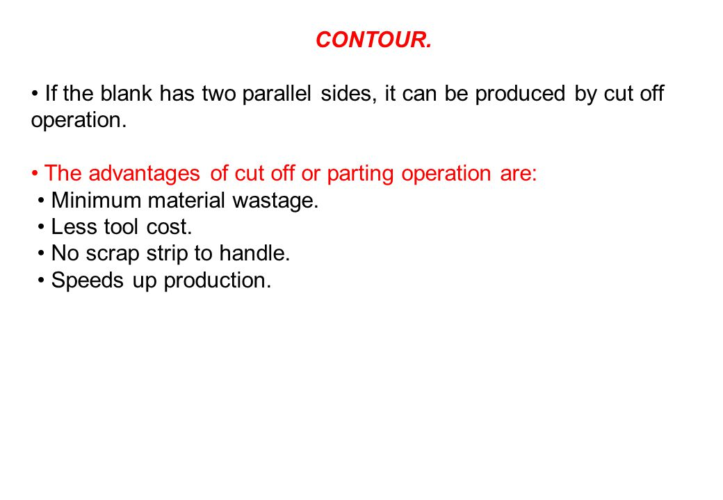 CONTOUR. • If the blank has two parallel sides, it can be produced by cut off operation. • The advantages of cut off or parting operation are: