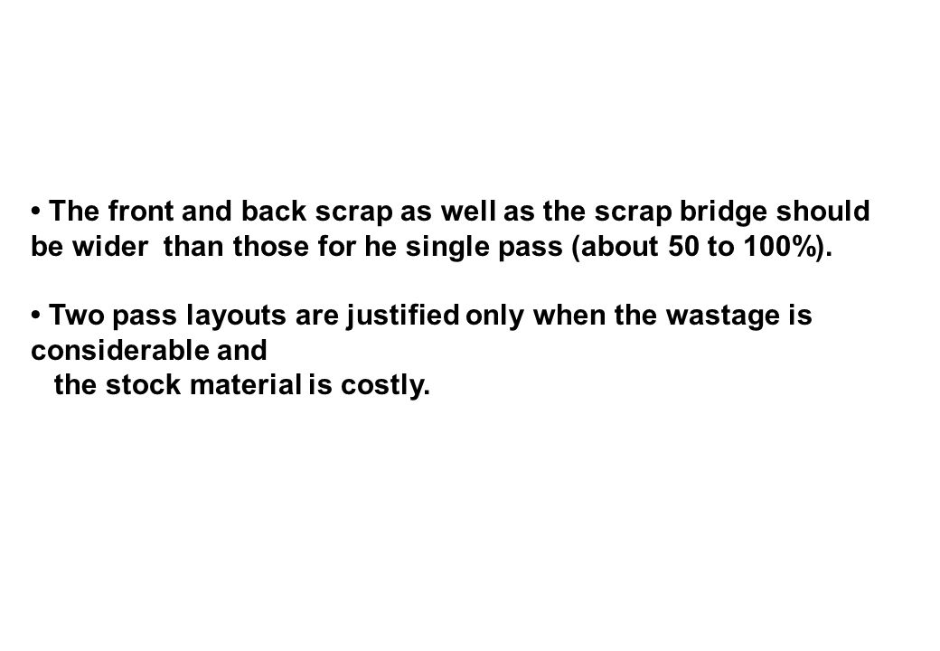 • The front and back scrap as well as the scrap bridge should be wider than those for he single pass (about 50 to 100%).