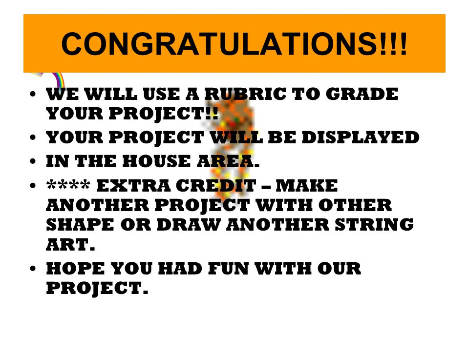 CONGRATULATIONS!!! WE WILL USE A RUBRIC TO GRADE YOUR PROJECT!!