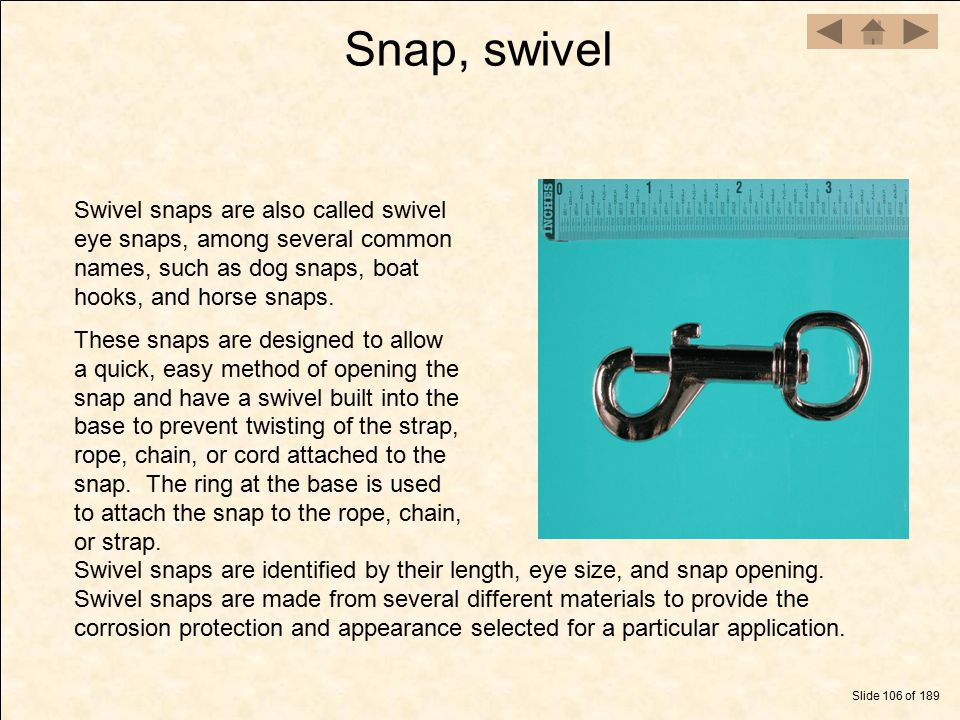 Snap, swivel Swivel snaps are also called swivel eye snaps, among several common names, such as dog snaps, boat hooks, and horse snaps.