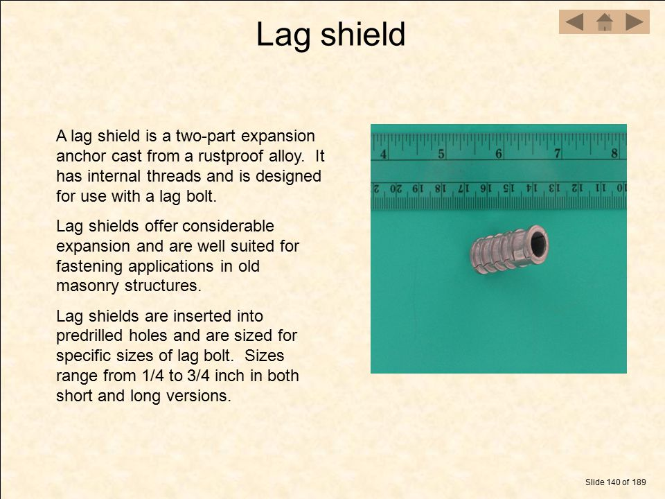 Lag shield A lag shield is a two-part expansion anchor cast from a rustproof alloy. It has internal threads and is designed for use with a lag bolt.