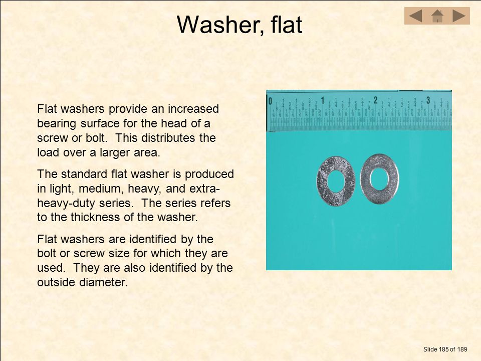 Washer, flat Flat washers provide an increased bearing surface for the head of a screw or bolt. This distributes the load over a larger area.