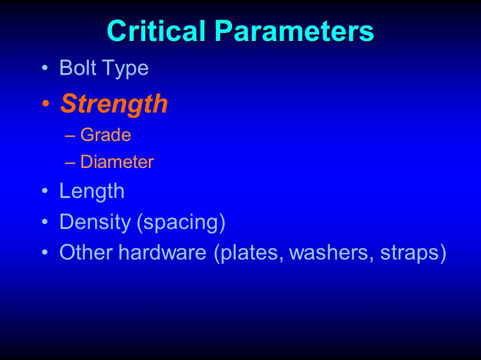 Critical Parameters Strength Bolt Type Length Density (spacing)