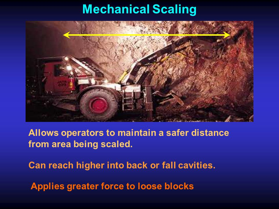 Mechanical Scaling Allows operators to maintain a safer distance from area being scaled. Can reach higher into back or fall cavities.