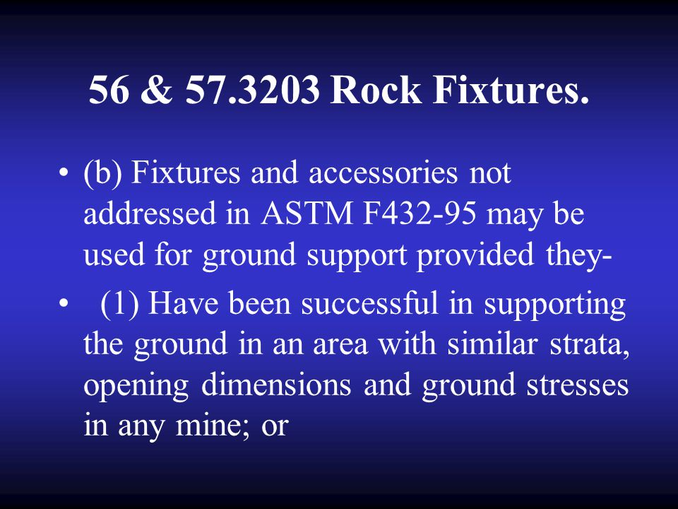 56 & 57.3203 Rock Fixtures. (b) Fixtures and accessories not addressed in ASTM F432-95 may be used for ground support provided they-
