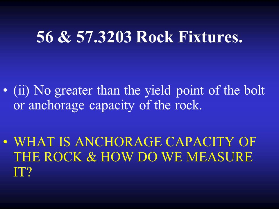 56 & 57.3203 Rock Fixtures. (ii) No greater than the yield point of the bolt or anchorage capacity of the rock.
