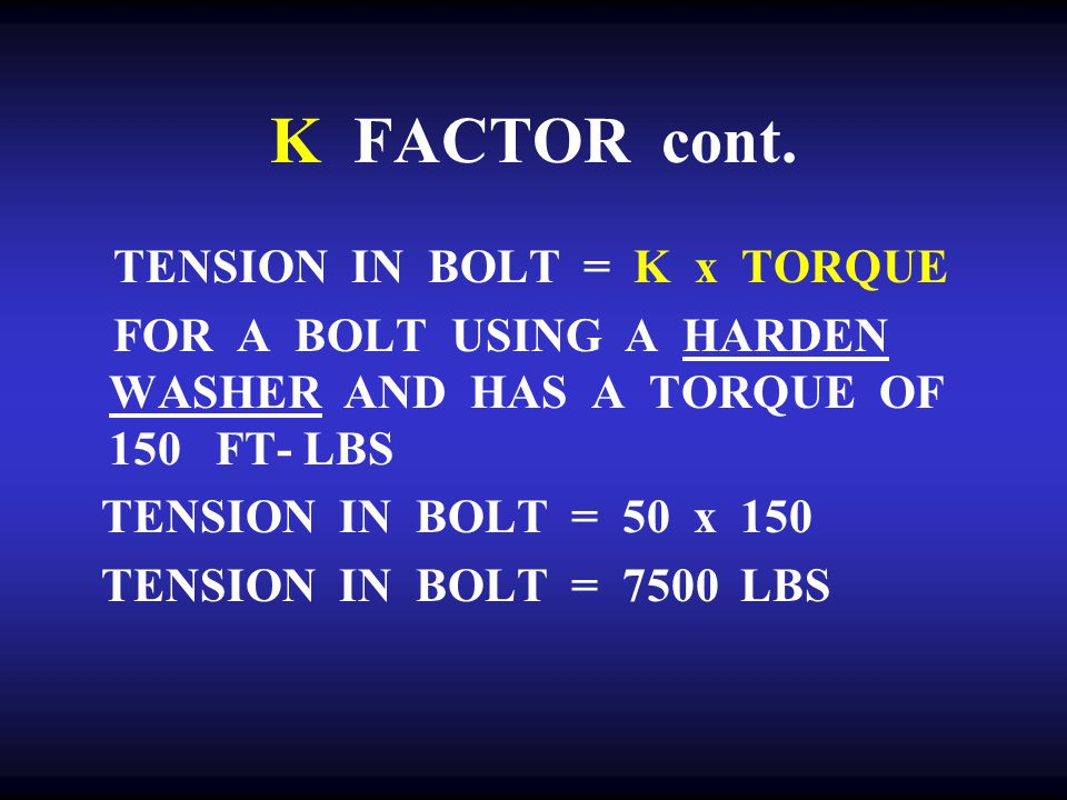 K FACTOR cont. TENSION IN BOLT = K x TORQUE
