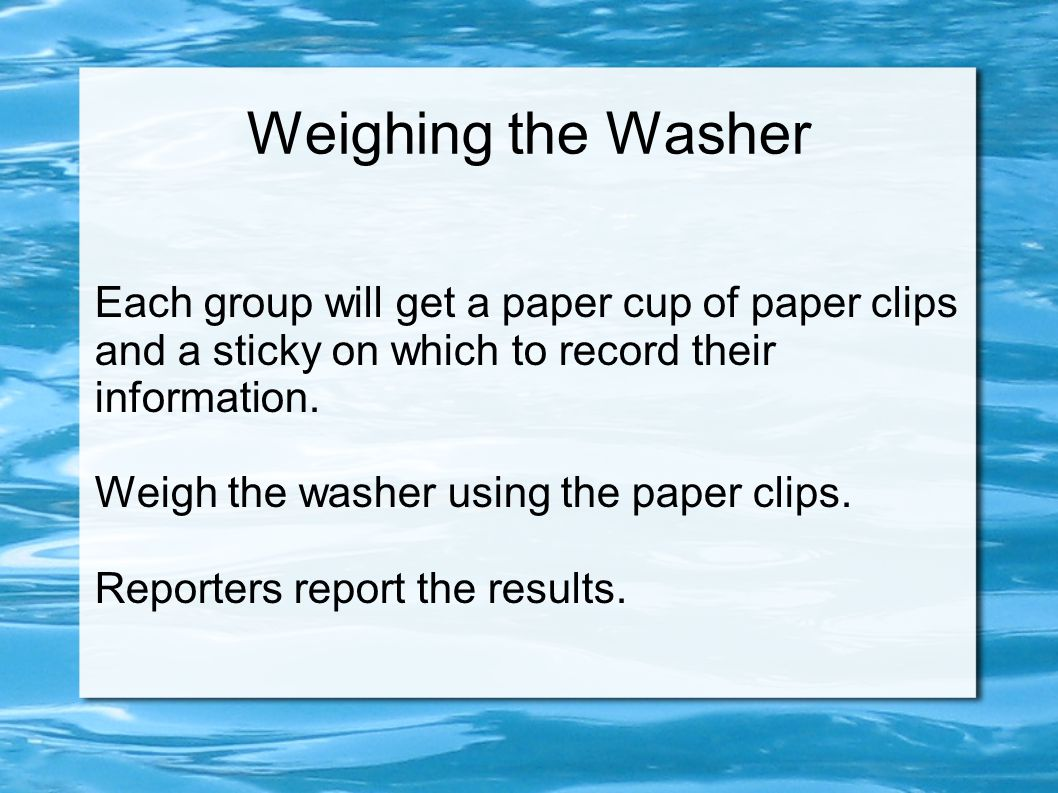 Weighing the Washer Each group will get a paper cup of paper clips and a sticky on which to record their information.