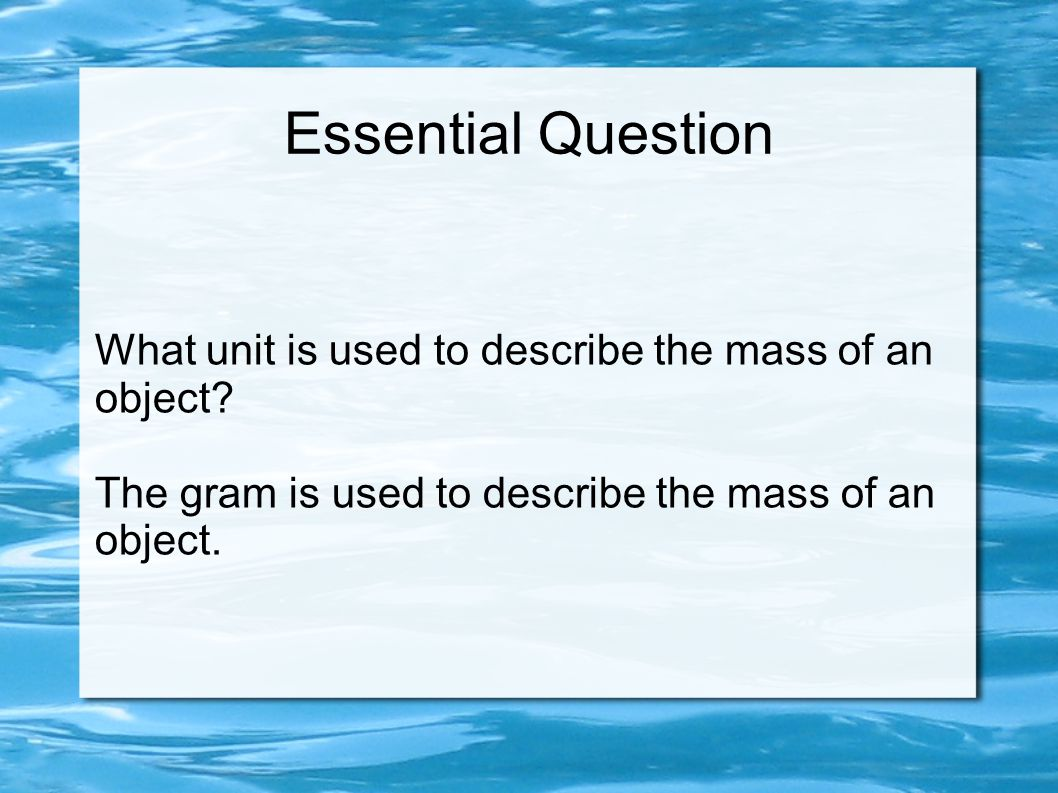 Essential Question What unit is used to describe the mass of an object.