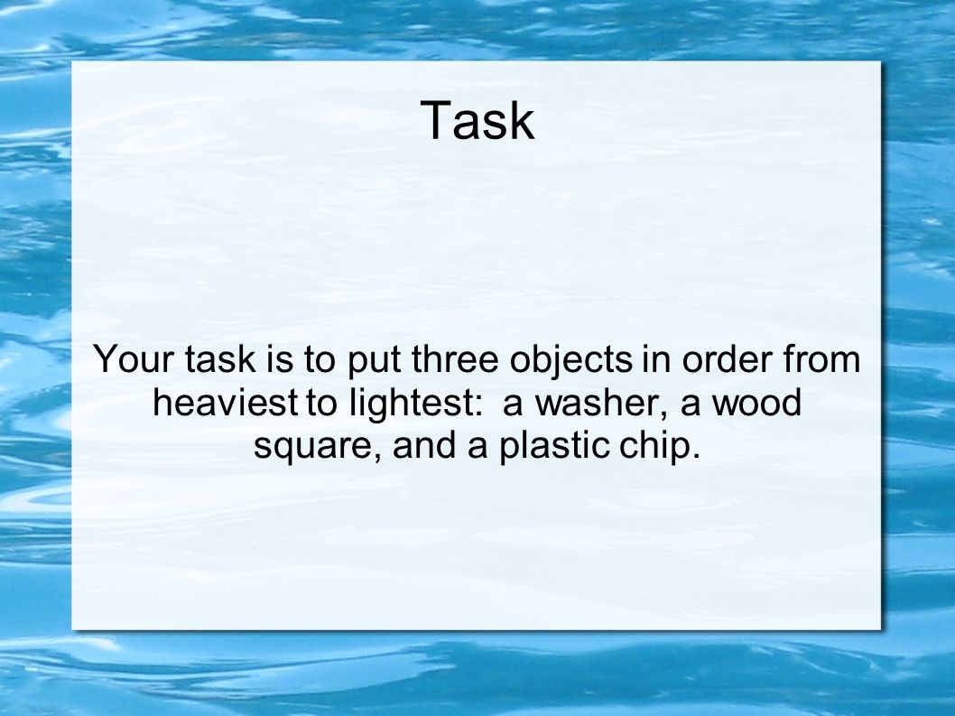 Task Your task is to put three objects in order from heaviest to lightest: a washer, a wood square, and a plastic chip.