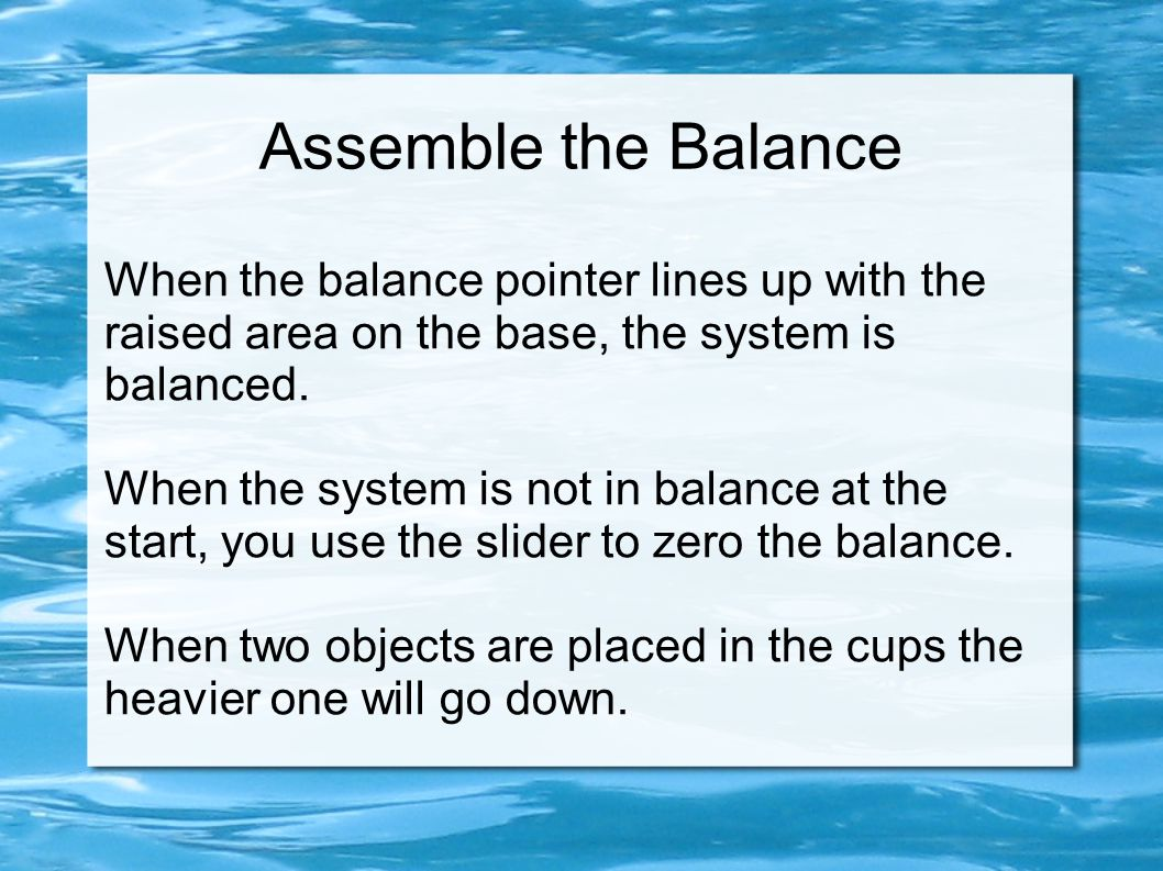 Assemble the Balance When the balance pointer lines up with the raised area on the base, the system is balanced.