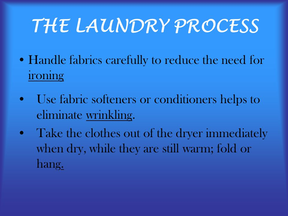 THE LAUNDRY PROCESS Handle fabrics carefully to reduce the need for ironing. Use fabric softeners or conditioners helps to eliminate wrinkling.