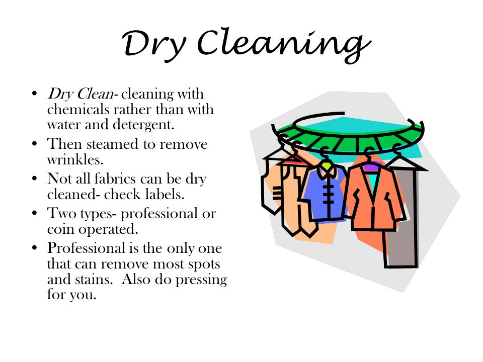 Dry Cleaning Dry Clean- cleaning with chemicals rather than with water and detergent. Then steamed to remove wrinkles.