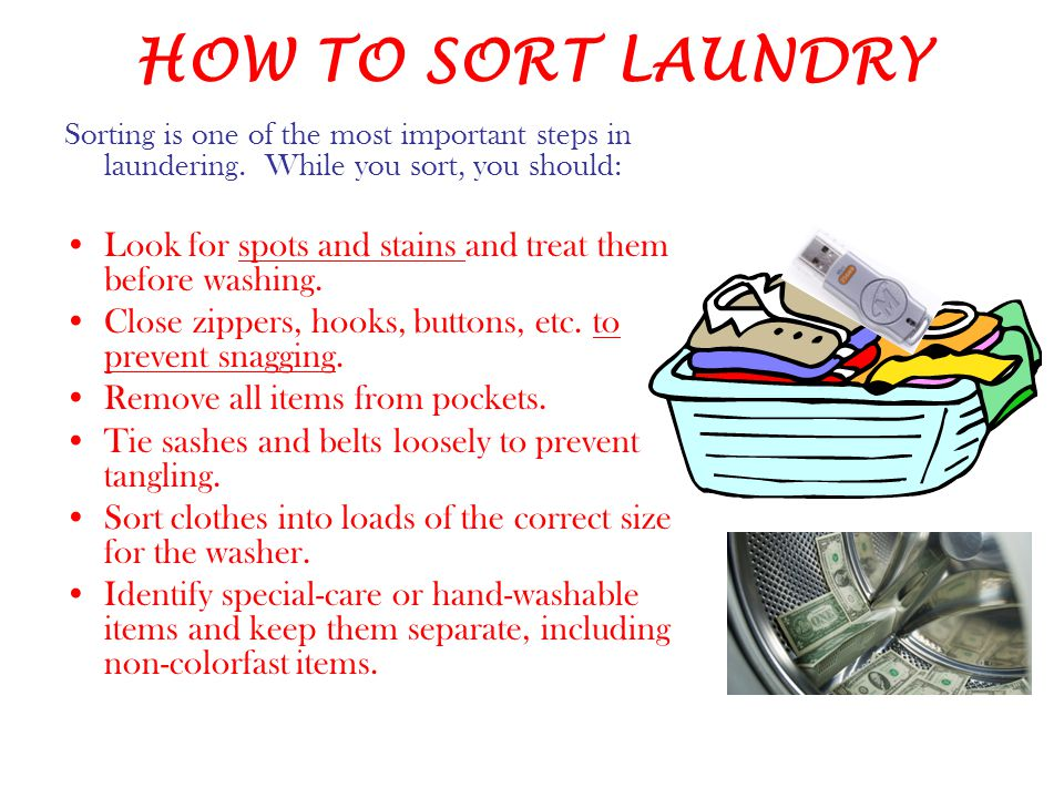 HOW TO SORT LAUNDRY Sorting is one of the most important steps in laundering. While you sort, you should: