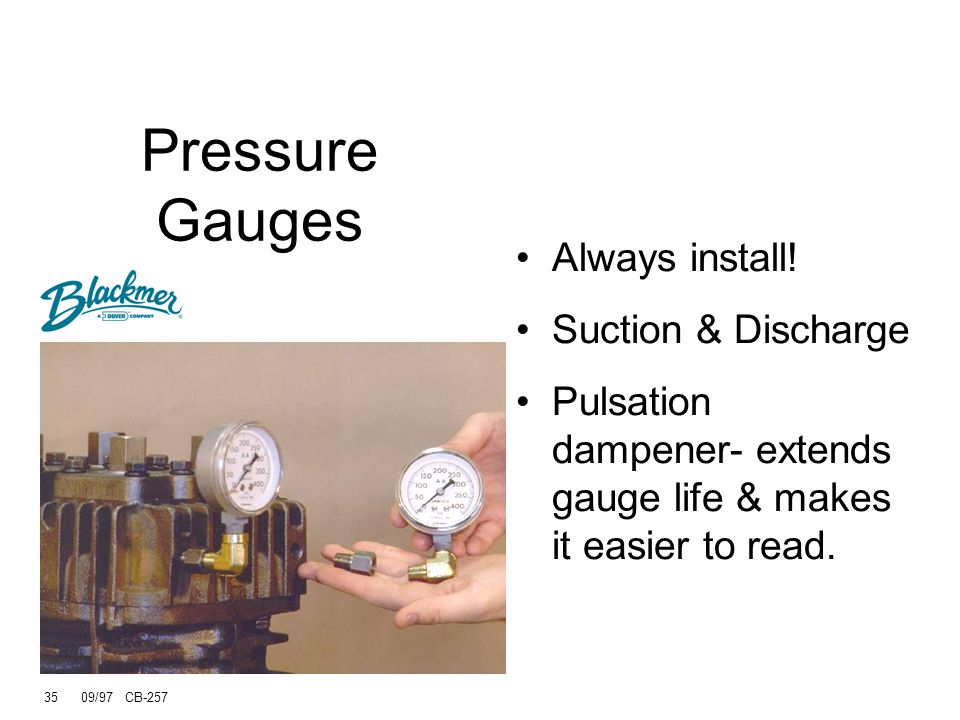 Pressure Gauges Always install! Suction & Discharge