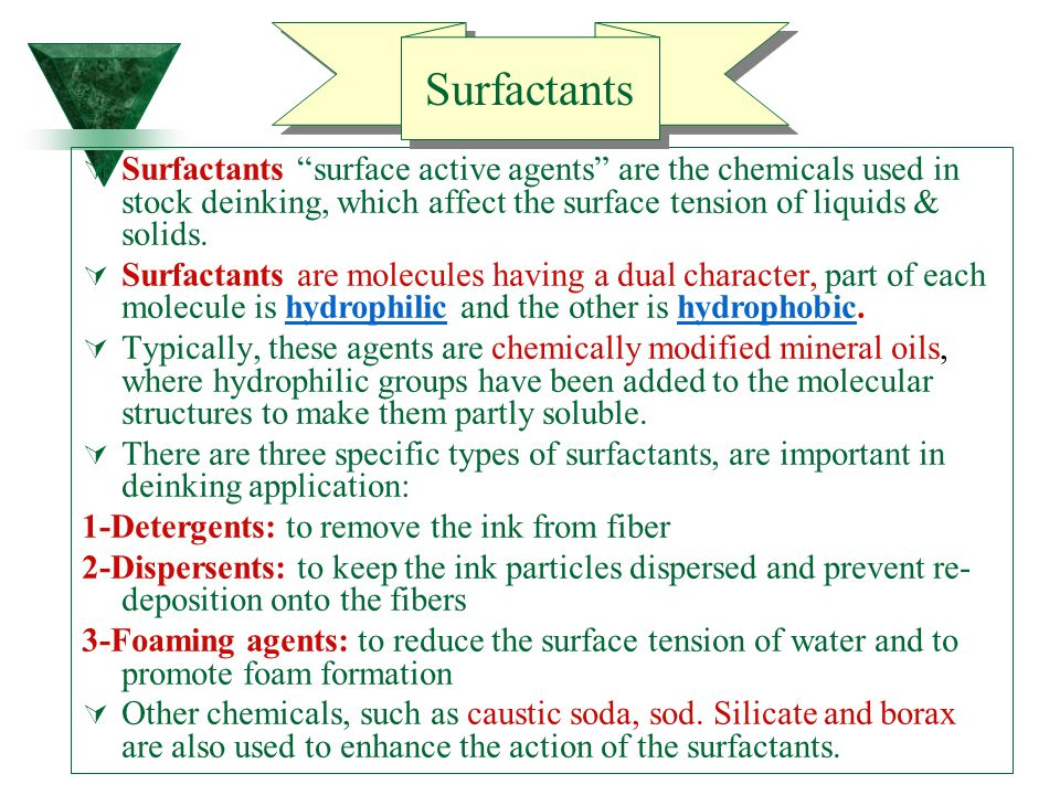 Surfactants Surfactants surface active agents are the chemicals used in stock deinking, which affect the surface tension of liquids & solids.