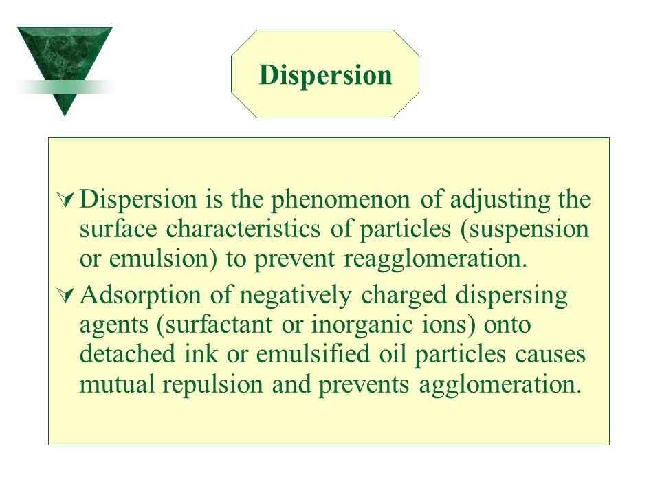 Dispersion Dispersion is the phenomenon of adjusting the surface characteristics of particles (suspension or emulsion) to prevent reagglomeration.