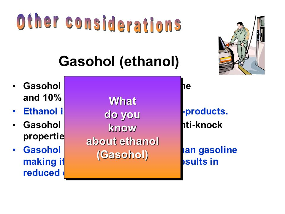 Other considerations Gasohol (ethanol) What do you know about ethanol
