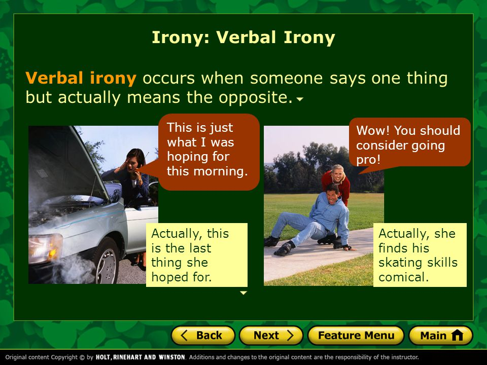 Irony: Verbal Irony Verbal irony occurs when someone says one thing but actually means the opposite.