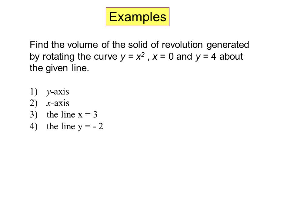 Examples Find the volume of the solid of revolution generated by rotating the curve y = x2 , x = 0 and y = 4 about the given line.