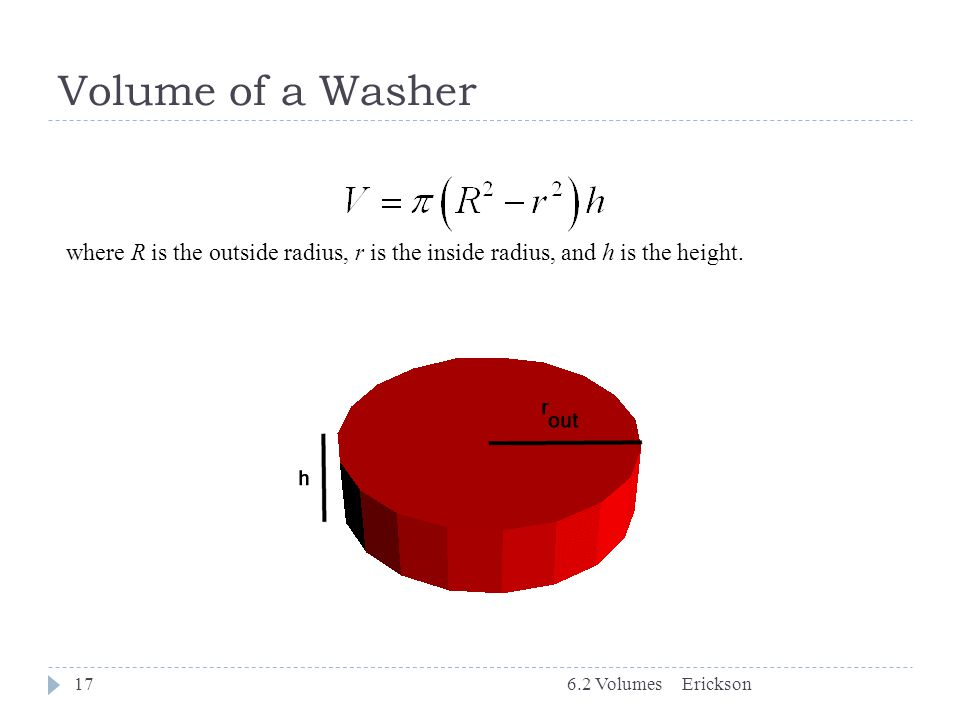 Volume of a Washer where R is the outside radius, r is the inside radius, and h is the height. 6.2 Volumes.
