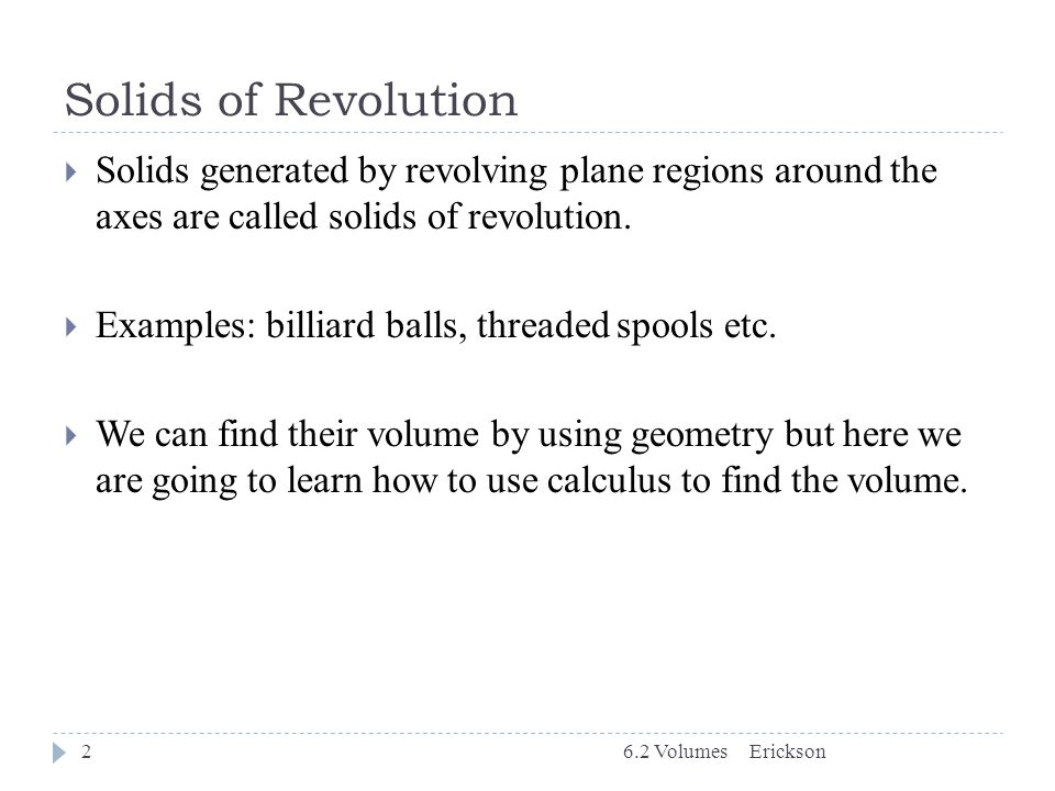 Solids of Revolution Solids generated by revolving plane regions around the axes are called solids of revolution.