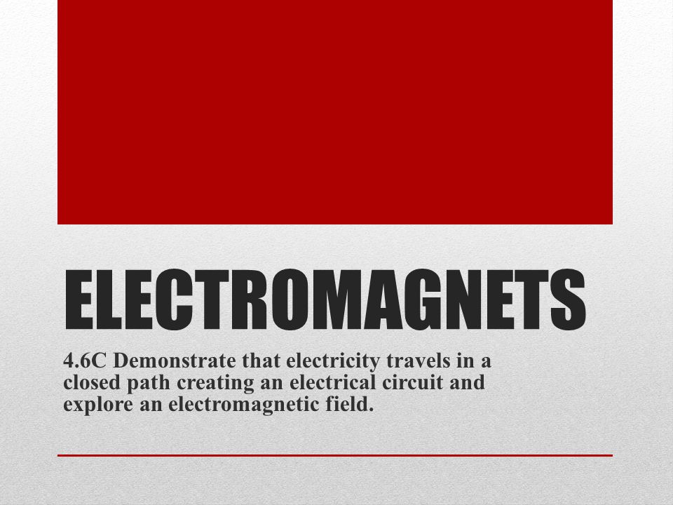 ELECTROMAGNETS 4.6C Demonstrate that electricity travels in a closed path creating an electrical circuit and explore an electromagnetic field.