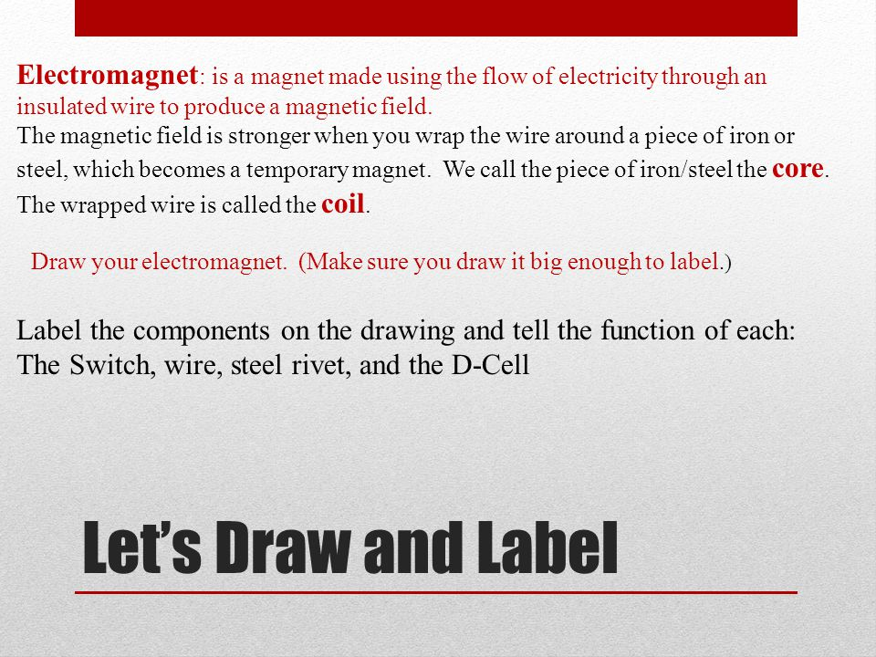 Electromagnet: is a magnet made using the flow of electricity through an insulated wire to produce a magnetic field.